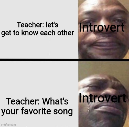 feels |  Introvert; Teacher: let's get to know each other; Introvert; Teacher: What's your favorite song | image tagged in crying black dude weed | made w/ Imgflip meme maker