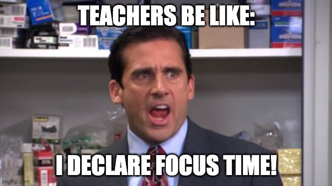 Teachers be like |  TEACHERS BE LIKE:; I DECLARE FOCUS TIME! | image tagged in the office bankruptcy | made w/ Imgflip meme maker