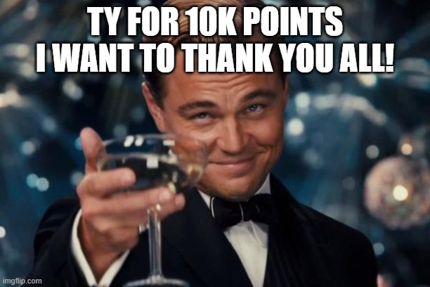 Leonardo Dicaprio Cheers Meme |  TY FOR 10K POINTS I WANT TO THANK YOU ALL! | image tagged in memes,leonardo dicaprio cheers | made w/ Imgflip meme maker