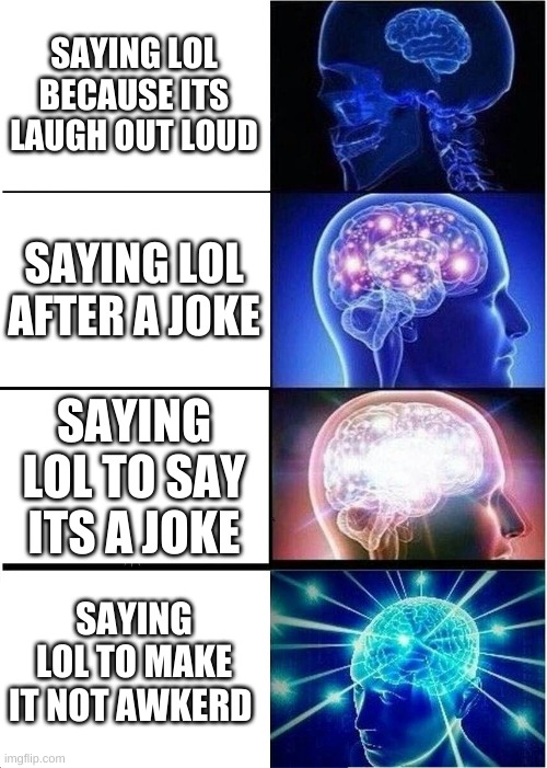 lol |  SAYING LOL BECAUSE ITS LAUGH OUT LOUD; SAYING LOL AFTER A JOKE; SAYING LOL TO SAY ITS A JOKE; SAYING LOL TO MAKE IT NOT AWKWARD | image tagged in memes,expanding brain,lol,awkward,well this is awkward,big brain | made w/ Imgflip meme maker