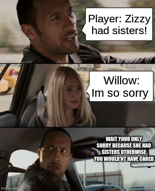 The Rock Driving Meme |  Player: Zizzy had sisters! Willow: Im so sorry; WAIT YOUR ONLY SORRY BECAUSE SHE HAD SISTERS OTHERWISE YOU WOULD'NT HAVE CARED | image tagged in memes,the rock driving | made w/ Imgflip meme maker