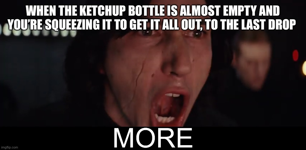More Kylo Ren |  WHEN THE KETCHUP BOTTLE IS ALMOST EMPTY AND YOU'RE SQUEEZING IT TO GET IT ALL OUT, TO THE LAST DROP | image tagged in more kylo ren,ketchup,bottle | made w/ Imgflip meme maker