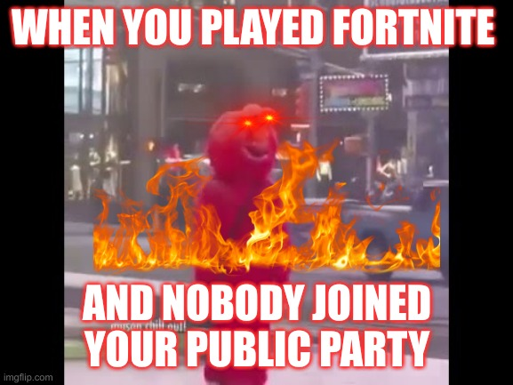 hello darkness my old friend... |  WHEN YOU PLAYED FORTNITE; AND NOBODY JOINED YOUR PUBLIC PARTY | image tagged in hello darkness my old friend | made w/ Imgflip meme maker