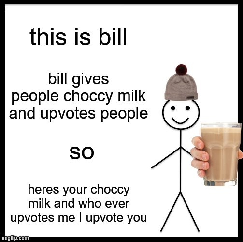 Be Like Bill Meme |  this is bill; bill gives people choccy milk and upvotes people; so; heres your choccy milk and who ever upvotes me I upvote you | image tagged in memes,be like bill | made w/ Imgflip meme maker