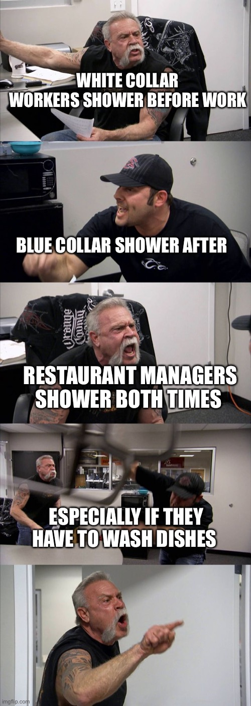 When to shower |  WHITE COLLAR WORKERS SHOWER BEFORE WORK; BLUE COLLAR SHOWER AFTER; RESTAURANT MANAGERS SHOWER BOTH TIMES; ESPECIALLY IF THEY HAVE TO WASH DISHES | image tagged in memes,american chopper argument,shower | made w/ Imgflip meme maker