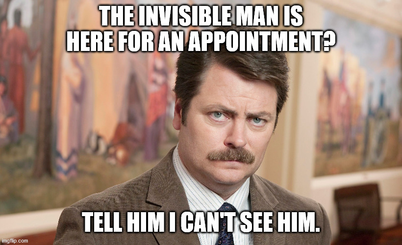 Dad Jokes At The Office |  THE INVISIBLE MAN IS HERE FOR AN APPOINTMENT? TELL HIM I CAN'T SEE HIM. | image tagged in ron swanson tax dollars,dad joke,pun,bad pun,funny,humor | made w/ Imgflip meme maker