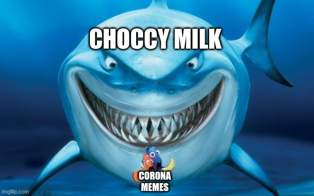 Hungry shark nemo´s | CORONA MEMES CHOCCY MILK | image tagged in hungry shark nemo s | made w/ Imgflip meme maker