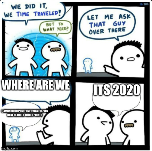 true, already |  WHERE ARE WE; ITS 2020; I, AMONGUSIMPOSTERMEOW4MEPLZYES HAVE REACHED 10,000 POINTS | image tagged in time travel | made w/ Imgflip meme maker