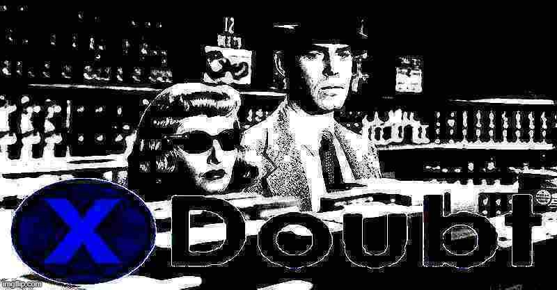 X doubt double indemnity deep-fried 1 | image tagged in x doubt double indemnity deep-fried 1 | made w/ Imgflip meme maker