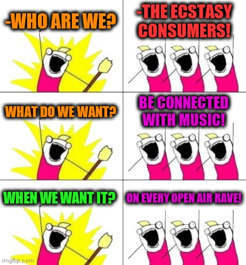 -Music is religion. |  -WHO ARE WE? -THE ECSTASY CONSUMERS! WHAT DO WE WANT? BE CONNECTED WITH MUSIC! WHEN WE WANT IT? ON EVERY OPEN AIR RAVE! | image tagged in memes,what do we want 3,matrix pills,crab rave,fake people,music meme | made w/ Imgflip meme maker