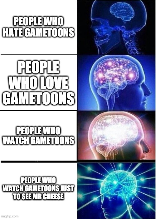 i definitely love mr cheese |  PEOPLE WHO HATE GAMETOONS; PEOPLE WHO LOVE GAMETOONS; PEOPLE WHO WATCH GAMETOONS; PEOPLE WHO WATCH GAMETOONS JUST TO SEE MR CHEESE | image tagged in mr cheese competition | made w/ Imgflip meme maker