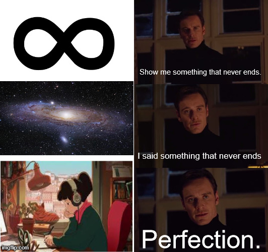 perfection |  Show me something that never ends. I said something that never ends; Perfection. | image tagged in perfection | made w/ Imgflip meme maker
