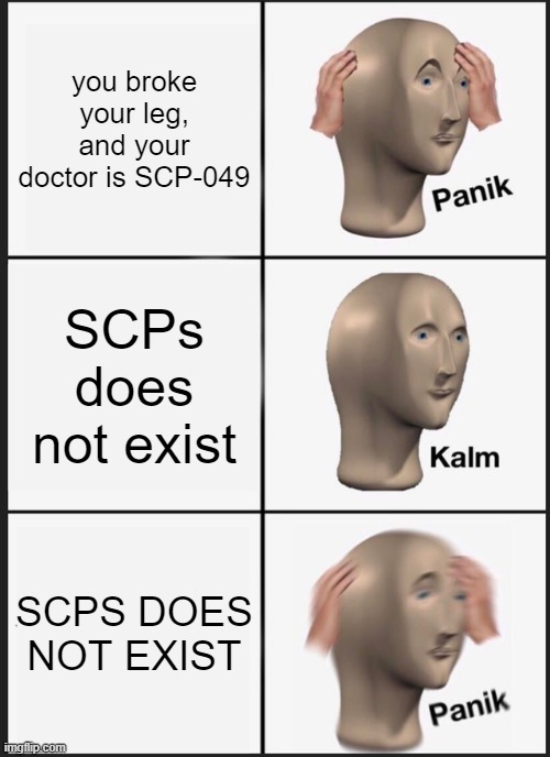 Panik Kalm Panik |  you broke your leg, and your doctor is SCP-049; SCPs does not exist; SCPS DOES NOT EXIST | image tagged in memes,panik kalm panik,scp meme | made w/ Imgflip meme maker