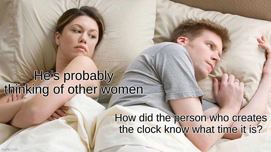 Clock |  He's probably thinking of other women; How did the person who creates the clock know what time it is? | image tagged in memes,i bet he's thinking about other women | made w/ Imgflip meme maker