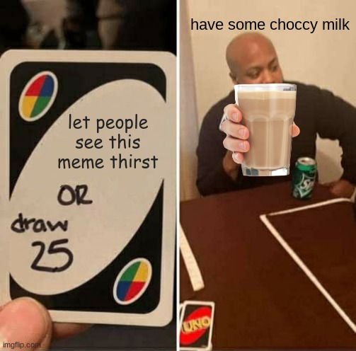 have some |  have some choccy milk; let people see this meme thirst | image tagged in memes,uno draw 25 cards | made w/ Imgflip meme maker