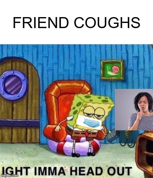 Spongebob Ight Imma Head Out Meme |  FRIEND COUGHS | image tagged in memes,spongebob ight imma head out | made w/ Imgflip meme maker