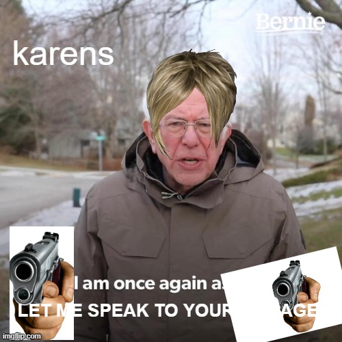 Bernie I Am Once Again Asking For Your Support Meme |  karens; LET ME SPEAK TO YOUR MANAGER | image tagged in memes,bernie i am once again asking for your support | made w/ Imgflip meme maker