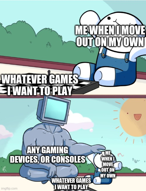 how I wish I could |  ME WHEN I MOVE OUT ON MY OWN; WHATEVER GAMES I WANT TO PLAY; ANY GAMING DEVICES, OR CONSOLES; ME WHEN I MOVE OUT ON MY OWN; WHATEVER GAMES I WANT TO PLAY | image tagged in odd1sout vs computer chess | made w/ Imgflip meme maker