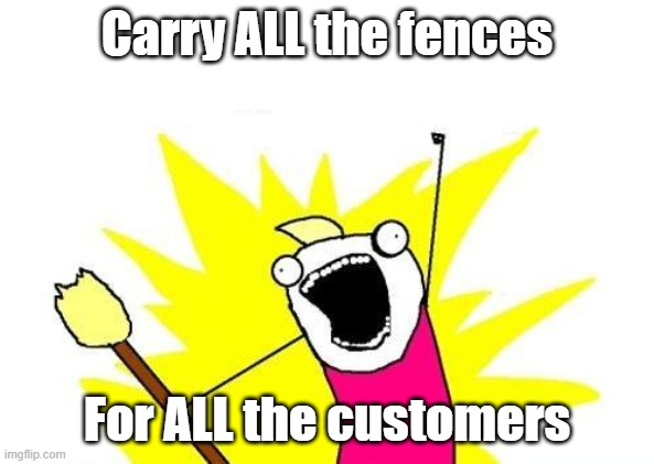 Courier things |  Carry ALL the fences; For ALL the customers | image tagged in memes,x all the y | made w/ Imgflip meme maker