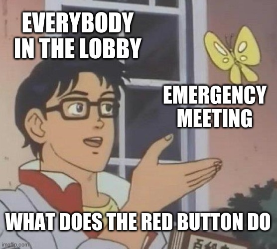 among us problem 1 |  EVERYBODY IN THE LOBBY; EMERGENCY MEETING; WHAT DOES THE RED BUTTON DO | image tagged in memes,is this a pigeon | made w/ Imgflip meme maker