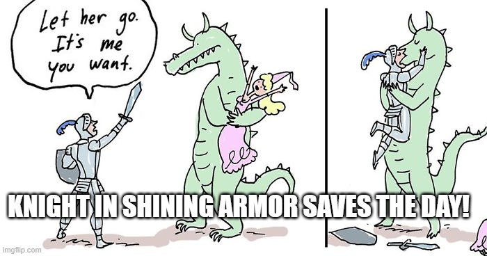 Let her go It's me you want |  KNIGHT IN SHINING ARMOR SAVES THE DAY! | image tagged in let her go it's me you want | made w/ Imgflip meme maker