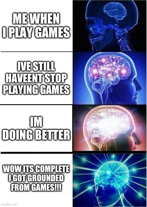 Expanding Brain Meme |  ME WHEN I PLAY GAMES; IVE STILL HAVEENT STOP PLAYING GAMES; IM DOING BETTER; WOW ITS COMPLETE I GOT GROUNDED FROM GAMES!!! | image tagged in memes,expanding brain | made w/ Imgflip meme maker