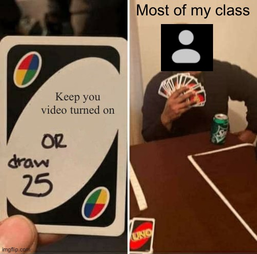 My class in zoom is shy |  Most of my class; Keep you video turned on | image tagged in memes,uno draw 25 cards | made w/ Imgflip meme maker