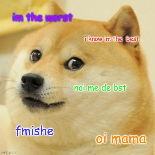 Doge Meme |  im the worst; i know im the  best; noi me de bst; fmishe; oi mama | image tagged in memes,doge | made w/ Imgflip meme maker
