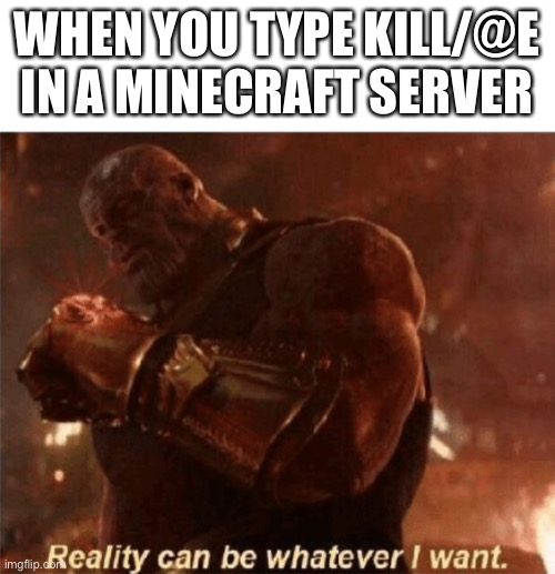 I am inevitable |  WHEN YOU TYPE KILL/@E IN A MINECRAFT SERVER | image tagged in reality can be whatever i want | made w/ Imgflip meme maker