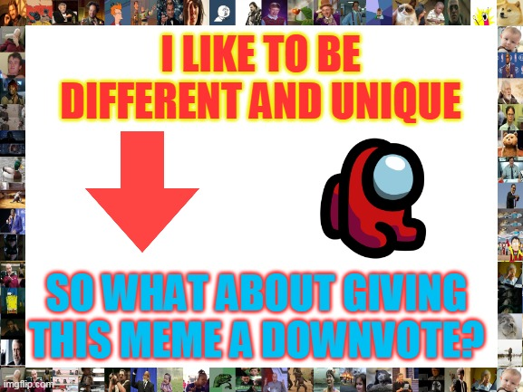 Unique |  I LIKE TO BE DIFFERENT AND UNIQUE; SO WHAT ABOUT GIVING THIS MEME A DOWNVOTE? | image tagged in blank white template,downvoters | made w/ Imgflip meme maker