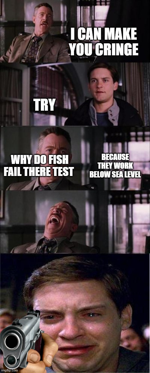 Peter Parker Cry |  I CAN MAKE YOU CRINGE; TRY; BECAUSE THEY WORK BELOW SEA LEVEL; WHY DO FISH FAIL THERE TEST | image tagged in memes,peter parker cry | made w/ Imgflip meme maker
