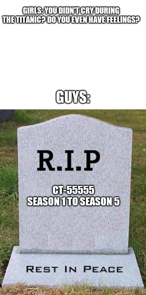 We loved fives |  GIRLS: YOU DIDN'T CRY DURING THE TITANIC? DO YOU EVEN HAVE FEELINGS? GUYS:; CT-55555 SEASON 1 TO SEASON 5 | image tagged in blank white template,rip headstone,star wars,funny,titanic,memes | made w/ Imgflip meme maker