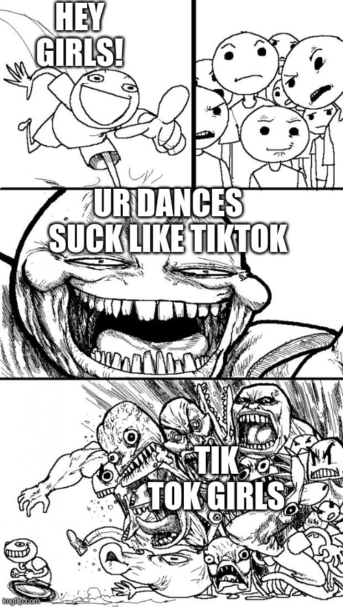 It true |  HEY GIRLS! UR DANCES SUCK LIKE TIKTOK; TIK TOK GIRLS | image tagged in memes,hey internet | made w/ Imgflip meme maker