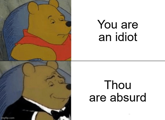 Tuxedo Winnie The Pooh Meme |  You are an idiot; Thou are absurd | image tagged in memes,tuxedo winnie the pooh | made w/ Imgflip meme maker