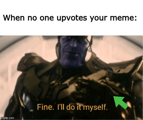 Fine, I'll do it myself. *upvotes meme* |  When no one upvotes your meme: | image tagged in memes,fine ill do it myself thanos | made w/ Imgflip meme maker