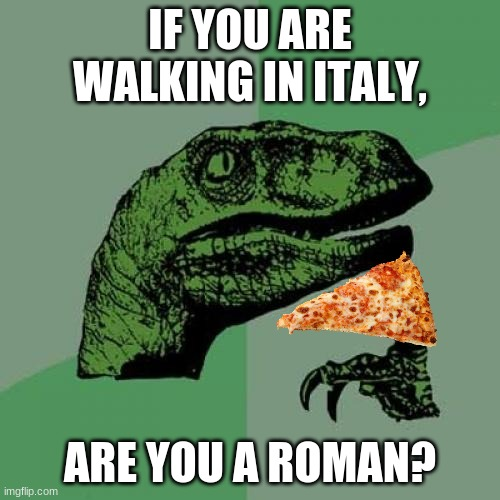 Philosoraptor Meme |  IF YOU ARE WALKING IN ITALY, ARE YOU A ROMAN? | image tagged in memes,philosoraptor | made w/ Imgflip meme maker