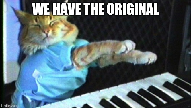 Piano cat | WE HAVE THE ORIGINAL | image tagged in piano cat | made w/ Imgflip meme maker