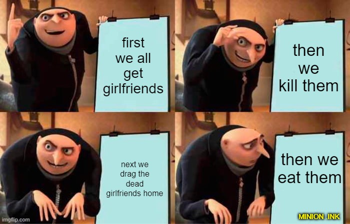 my awesome plan |  first we all get girlfriends; then we kill them; then we eat them; next we drag the dead girlfriends home; MINION .INK | image tagged in memes,gru's plan | made w/ Imgflip meme maker