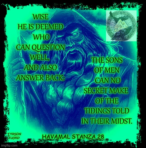 Havamal |  WISE HE IS DEEMED  WHO CAN QUESTION WELL,  AND ALSO ANSWER BACK:; THE SONS OF MEN  CAN NO SECRET MAKE  OF THE TIDINGS TOLD IN THEIR MIDST. TYRSON FJORD; HAVAMAL STANZA 28 | image tagged in odin,heathen,faith,wise man,pagan | made w/ Imgflip meme maker