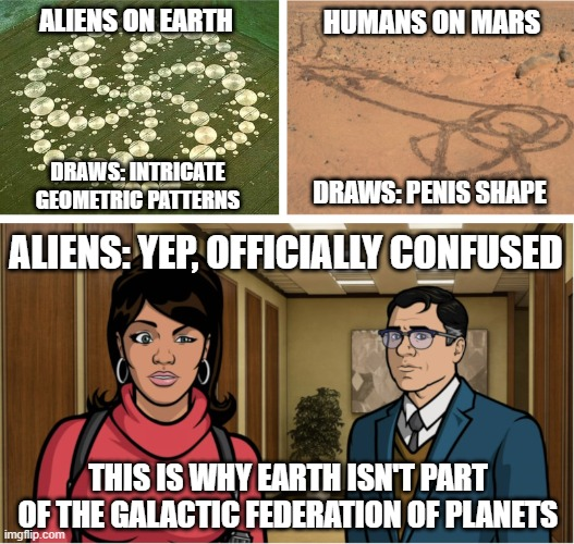 Aliens Confused at our Rover Tracks on Mars |  HUMANS ON MARS; ALIENS ON EARTH; DRAWS: INTRICATE GEOMETRIC PATTERNS; DRAWS: PENIS SHAPE; ALIENS: YEP, OFFICIALLY CONFUSED; THIS IS WHY EARTH ISN'T PART OF THE GALACTIC FEDERATION OF PLANETS | image tagged in aliens officially confused after seeing mars rover tracks | made w/ Imgflip meme maker