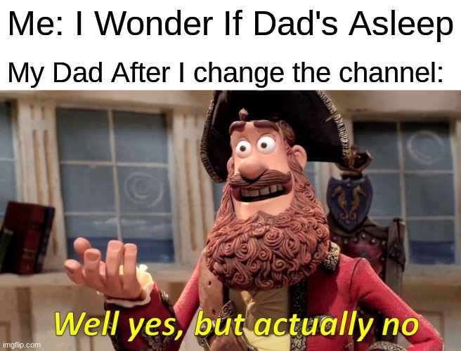 ummm, i think he's a goner |  Me: I Wonder If Dad's Asleep; My Dad After I change the channel: | image tagged in memes,well yes but actually no,gifs,funny | made w/ Imgflip meme maker