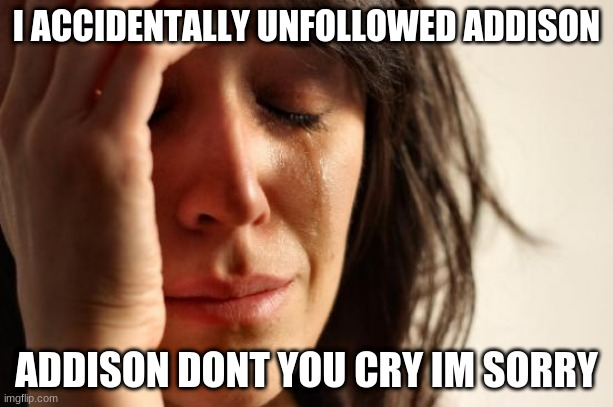 First World Problems Meme |  I ACCIDENTALLY UNFOLLOWED ADDISON; ADDISON DONT YOU CRY IM SORRY | image tagged in memes,first world problems | made w/ Imgflip meme maker
