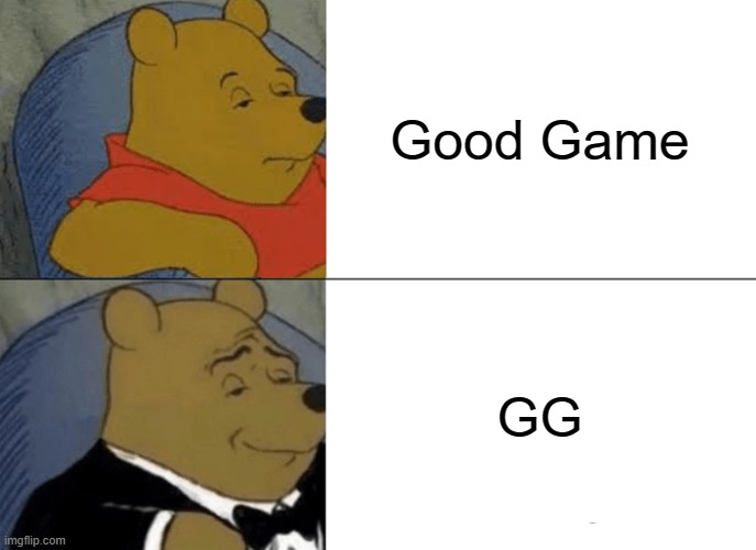 GG |  Good Game; GG | image tagged in memes,tuxedo winnie the pooh | made w/ Imgflip meme maker