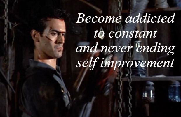 Become addicted to constant and never ending self improvement | image tagged in ash vs evil dead,inspirational quote,evil dead,funny memes | made w/ Imgflip meme maker