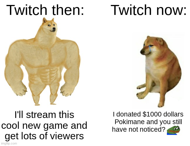 Twitch |  Twitch then:; Twitch now:; I donated $1000 dollars Pokimane and you still have not noticed? I'll stream this cool new game and get lots of viewers | image tagged in memes,buff doge vs cheems | made w/ Imgflip meme maker