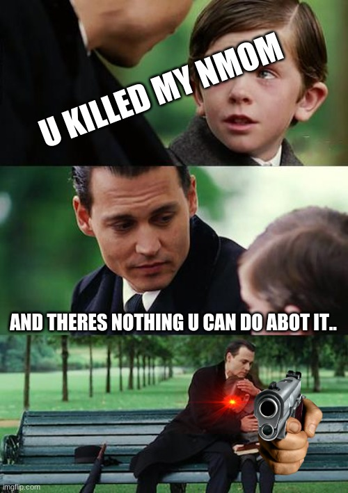 jeff=jeff 2.0 |  U KILLED MY NMOM; AND THERES NOTHING U CAN DO ABOT IT.. | image tagged in memes,finding neverland | made w/ Imgflip meme maker