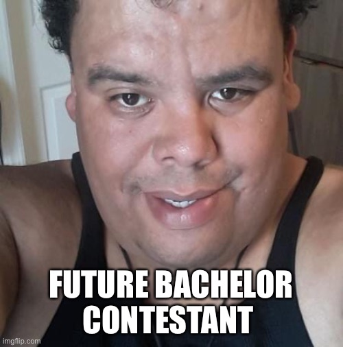 Bachelor |  FUTURE BACHELOR CONTESTANT | image tagged in still a better love story than twilight | made w/ Imgflip meme maker