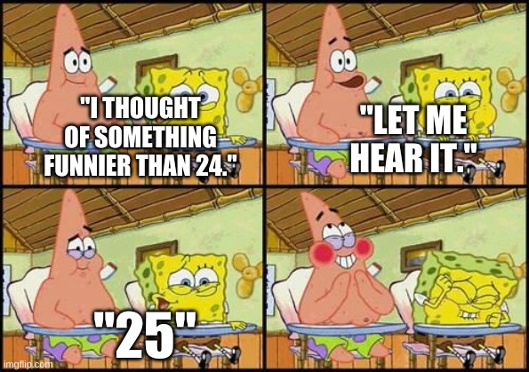 "Twenty-Five |  ""LET ME HEAR IT.""; ""I THOUGHT OF SOMETHING FUNNIER THAN 24.""; ""25"" 
