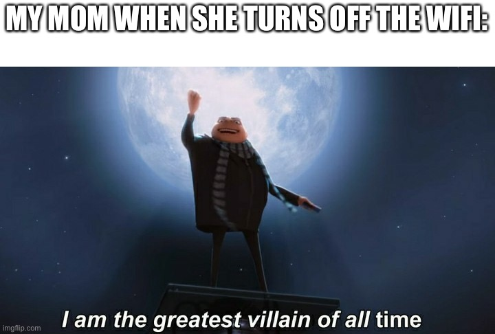 Yikes |  MY MOM WHEN SHE TURNS OFF THE WIFI: | image tagged in i am the greatest villain of all time,meme | made w/ Imgflip meme maker