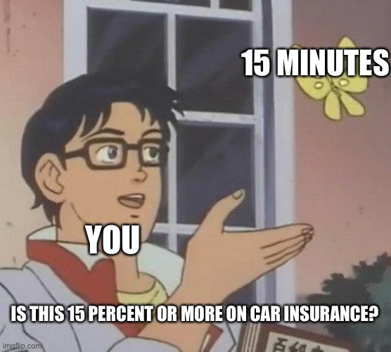 Is This A Pigeon |  15 MINUTES; YOU; IS THIS 15 PERCENT OR MORE ON CAR INSURANCE? | image tagged in memes,is this a pigeon | made w/ Imgflip meme maker